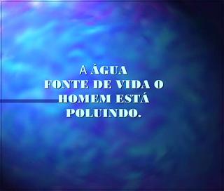 A imagem de fundo azul e bolhas de água está escrito: a água fonte de vida o homem está poluindo.