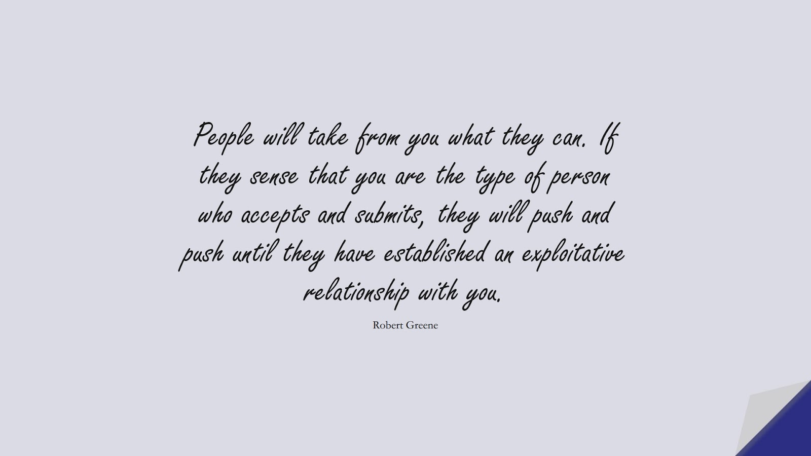 People will take from you what they can. If they sense that you are the type of person who accepts and submits, they will push and push until they have established an exploitative relationship with you. (Robert Greene);  #RelationshipQuotes