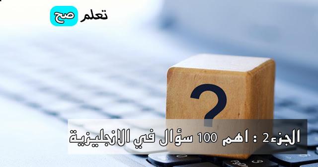 الجزء الثاني : أهم 100 سؤال الاكثر استعمالا في اللغة الانجليزية