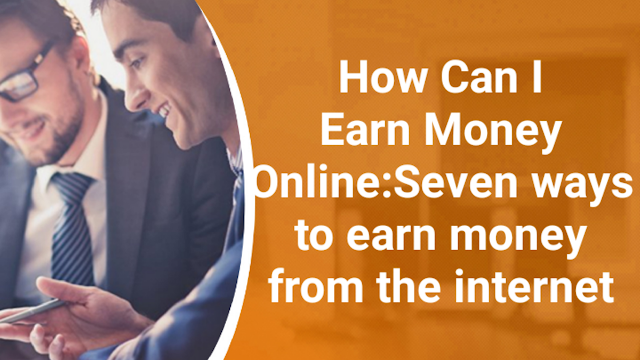 How Can I Earn Money Online:Seven ways to earn money from the internet