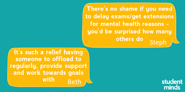 'There's no shame if you need to delay exams/get extensions for mental health reasons - you'd be surprised how many others do' - Steph and 'It's such a relief having someone to offload to regularly, provide support and work towards goals with' - Beth