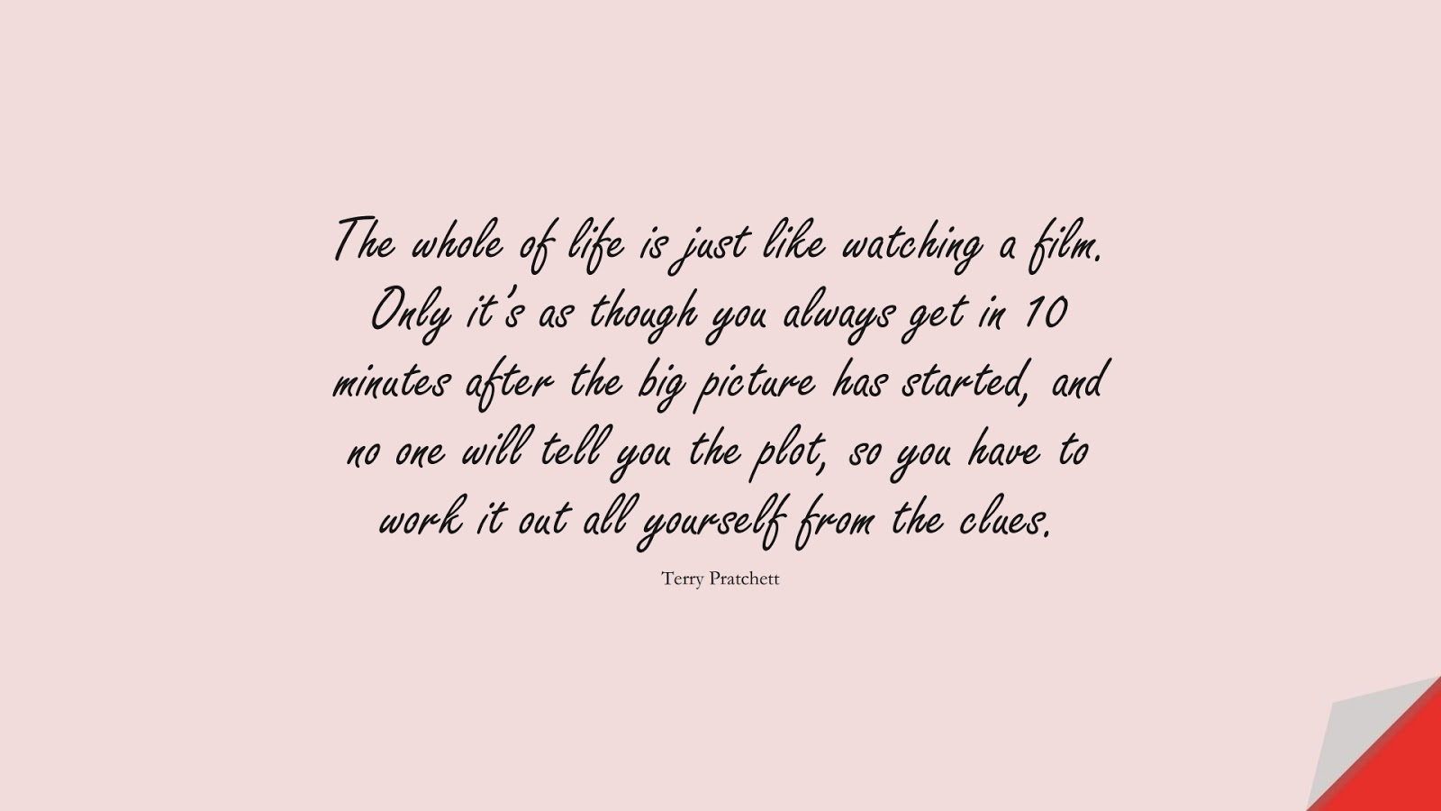 The whole of life is just like watching a film. Only it's as though you always get in 10 minutes after the big picture has started, and no one will tell you the plot, so you have to work it out all yourself from the clues. (Terry Pratchett);  #BestQuotes