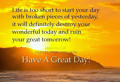life is too short to start you day with broken pieces of yesterday,