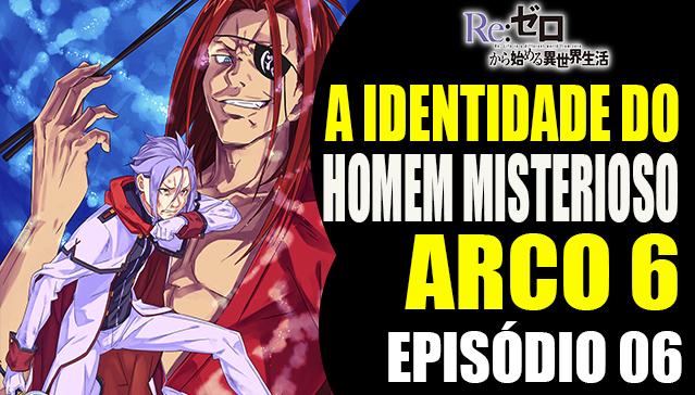 Arco 6 Re:Zero  -  IDENTIDADE DO HOMEM MISTERIOSO -   Episódio 06