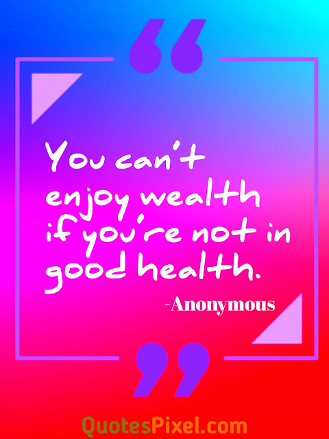 """You can't enjoy wealth if you're not in good health.""-Anonymous"