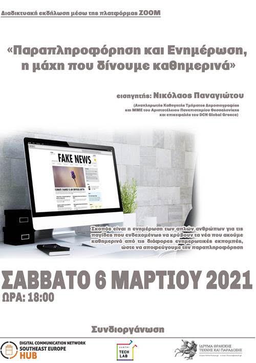 "Το Ίδρυμα Θρακικής Τέχνης και Παράδοσης, σε συνεργασία με το Xanthi Techlab του Κέντρου Πολιτισμού Δήμου Ξάνθης και το DCN Global Greece Θεσσαλονίκης, διοργανώνουν το Σάββατο 6 Μαρτίου 2021 και ώρα 18:00, διαδικτυακή εκδήλωση μέσω της πλατφόρμας ZOOM με τίτλο,     «Παραπληροφόρηση και Ενημέρωση, η μάχη που δίνουμε καθημερινά»     Σκοπός είναι η ενημέρωση των απλών ανθρώπων για τις παγίδες που ενδεχομένως να κρύβουν τα νέα που ακούμε καθημερινά από τις διάφορες ενημερωτικές εκπομπές, ώστε να αποφεύγουμε την παραπληροφόρηση.     Εισηγητής θα είναι ο κ. Νικόλαος Παναγιώτου, Αναπληρωτής Καθηγητής στο Τμήμα Δημοσιογραφίας και ΜΜΕ του Αριστοτέλειου Πανεπιστημίου Θεσσαλονίκης και επικεφαλής του DCN Global Greece.           Βιογραφικό ομιλητή     Ο Νίκος Παναγιώτου είναι Αναπληρωτής Καθηγητής στο Τμήμα Δημοσιογραφίας και ΜΜΕ του Αριστοτέλειου Πανεπιστημίου Θεσσαλονίκης και Διευθυντής του «Εργαστηρίου Ειρηνευτικής Δημοσιογραφίας»  από το 2019.     Υπήρξε υπότροφος του Βρετανικού Υπουργείου Εξωτερικών (Chevening Scholar of the Foreign and Commonwealth Office UK), υπότροφος της Google, των Πανεπιστημίων Universidade Fernando Pessoa (Πορτογαλία), RCAP Scholar του APU University (Ιαπωνία), του Beijing Foreign Studies University  καθώς και διακρατικών υποτροφιών.     Έχει σημαντικό ερευνητικό έργο, με το πλέον ξεχωριστό αυτό  που χρηματοδοτεί η Google (DigitalNewsInitiaves).      Είναι  επιστημονικά και οργανωτικά υπεύθυνος του ""Thessaloniki International Media Summer Academy"" και Διευθυντής του ""Digital Communication Network South East Europe Hub"", μία κοινοπραξία του ΑΠΘ, του Digital Communication Network, ΜΚΟ, ιδιωτικών και δημόσιων φορέων και εταιριών που εργάζονται στα πεδία της ψηφιακής επικοινωνίας, εκστρατειών κοινωνικού αντικτύπου, τεχνολογίας και καινοτομίας.     Η εκδήλωση θα πραγματοποιηθεί μέσω της διαδικτυακής πλατφόρμας ZOOM.  Οι ενδιαφερόμενοι θα πρέπει να στείλουν το ονοματεπώνυμο, το τηλέφωνο και το e-mail τους στην διεύθυνση fthrace@otenet.gr, μέχρι την Πέμπτη "