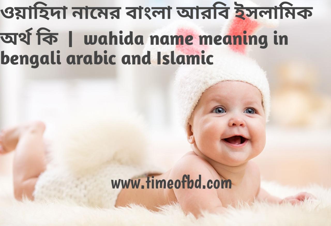 ওয়াহিদা নামের অর্থ কী, ওয়াহিদা নামের বাংলা অর্থ কি, ওয়াহিদা নামের ইসলামিক অর্থ কি, wahida name meaning in bengali