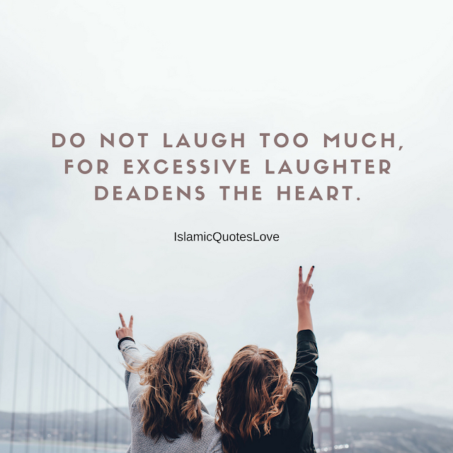 Do not laugh too much, for excessive laughter deadens the heart.