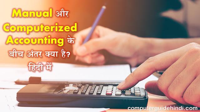 मैनुअल और कम्प्यूटरीकृत लेखांकन के बीच अंतर क्या है? हिंदी में [What is difference Between Manual and Computerized Accounting? in Hindi]