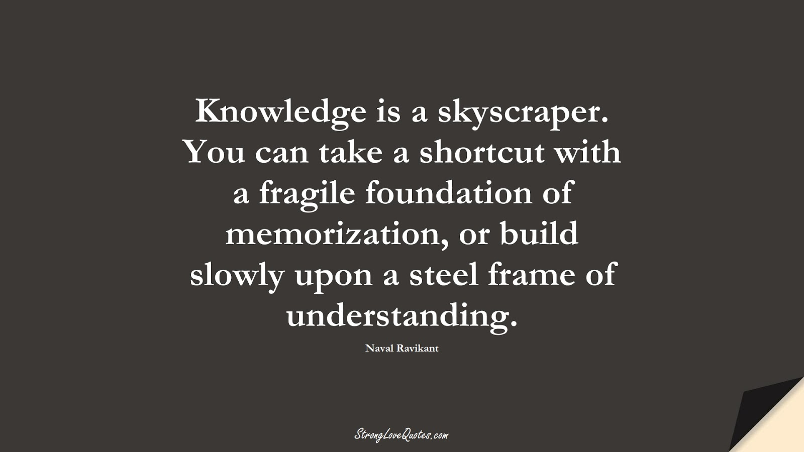 Knowledge is a skyscraper. You can take a shortcut with a fragile foundation of memorization, or build slowly upon a steel frame of understanding. (Naval Ravikant);  #KnowledgeQuotes