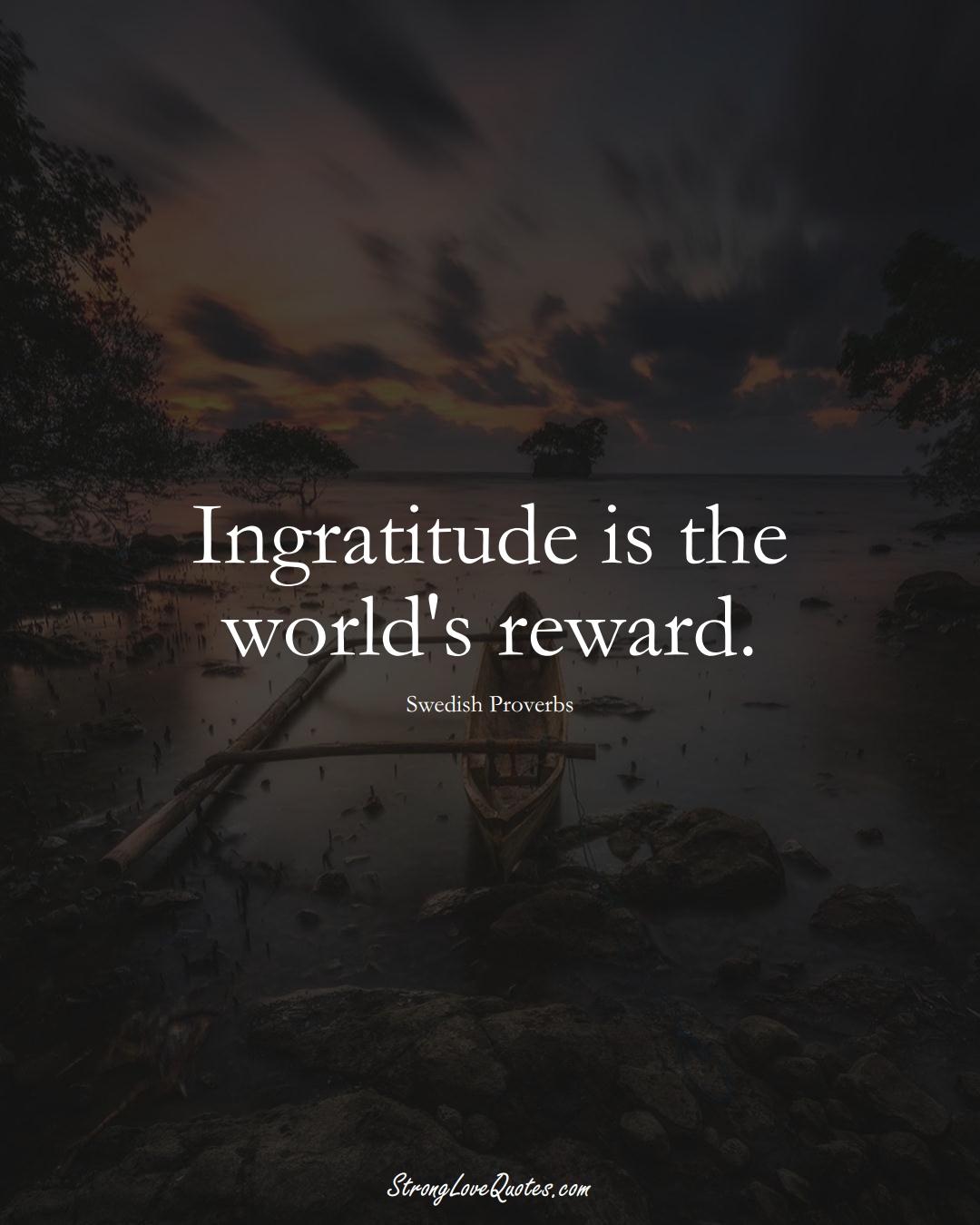 Ingratitude is the world's reward. (Swedish Sayings);  #EuropeanSayings