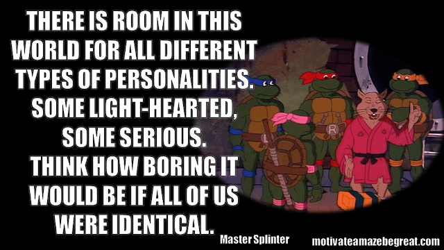 "Master Splinter Quotes: ""I see you have already forgotten your lesson. There is room in this world for all different types of personalities. Some light-hearted, some serious. Think how boring it would be if all of us were identical."""