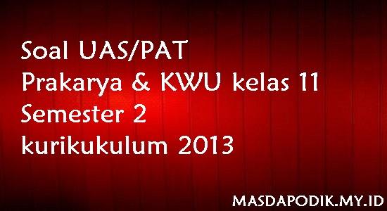 Soal UAS/PAT Prakarya & KWU kelas 11 Semester 2 kurikukulum 2013