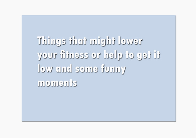 Things that might lower your fitness or help to get it low and some funny moments