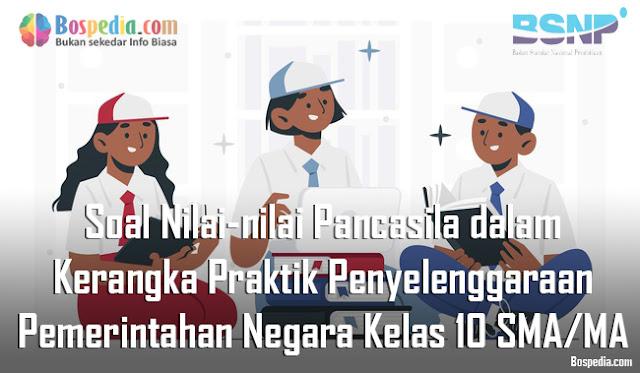 Soal Nilai-nilai Pancasila dalam Kerangka Praktik Penyelenggaraan Pemerintahan Negara Kelas 10 SMA/MA