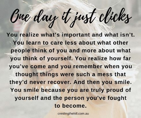 One day it just clicks. You realize what's important and what isn't. You learn to care less about what other people think of you and more about what you think