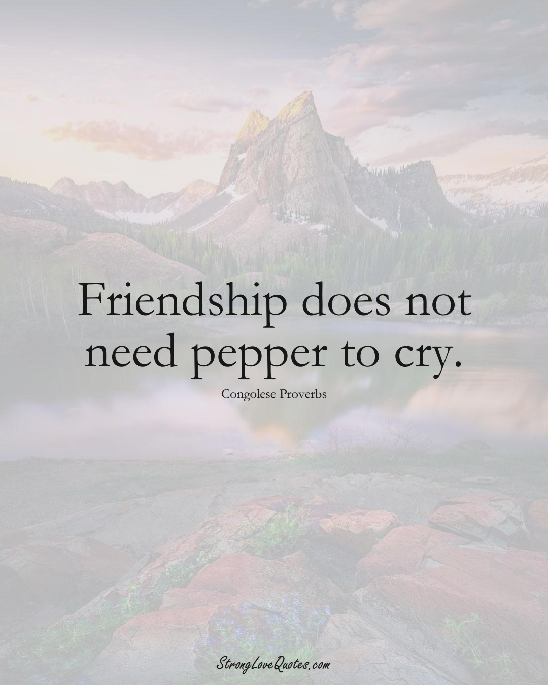 Friendship does not need pepper to cry. (Congolese Sayings);  #AfricanSayings
