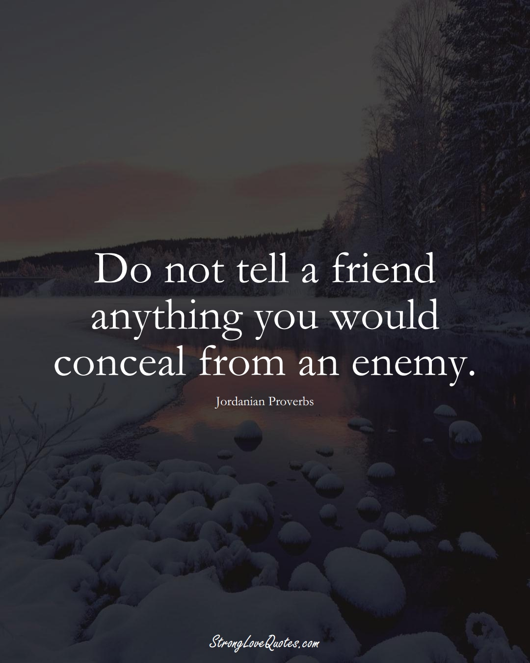 Do not tell a friend anything you would conceal from an enemy. (Jordanian Sayings);  #MiddleEasternSayings