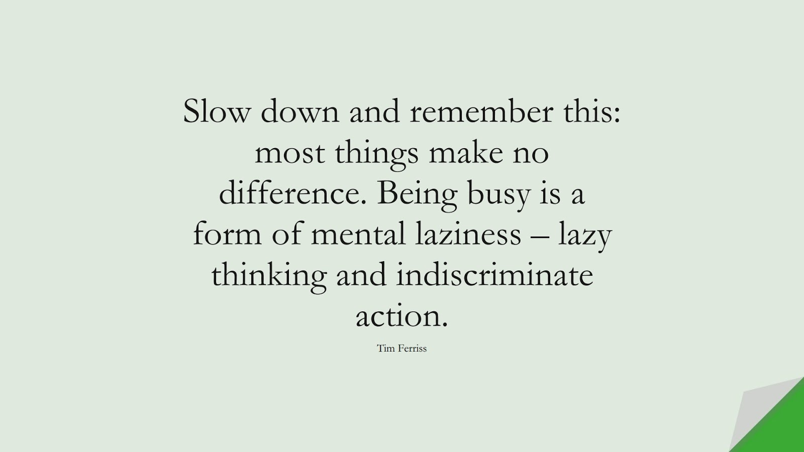 Slow down and remember this: most things make no difference. Being busy is a form of mental laziness – lazy thinking and indiscriminate action. (Tim Ferriss);  #TimFerrissQuotes