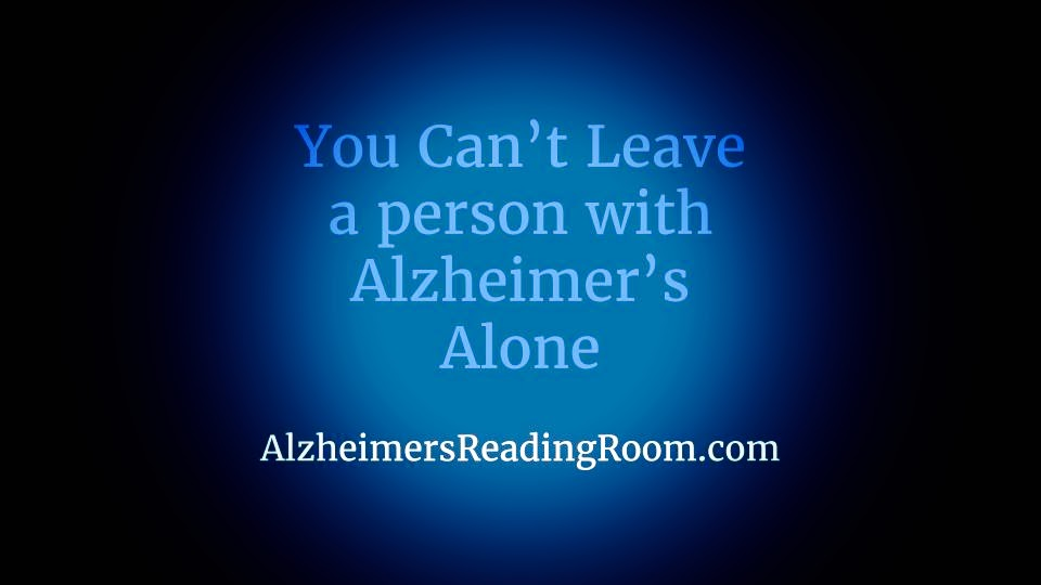 you cannot leave a person living with alzheimer s alone