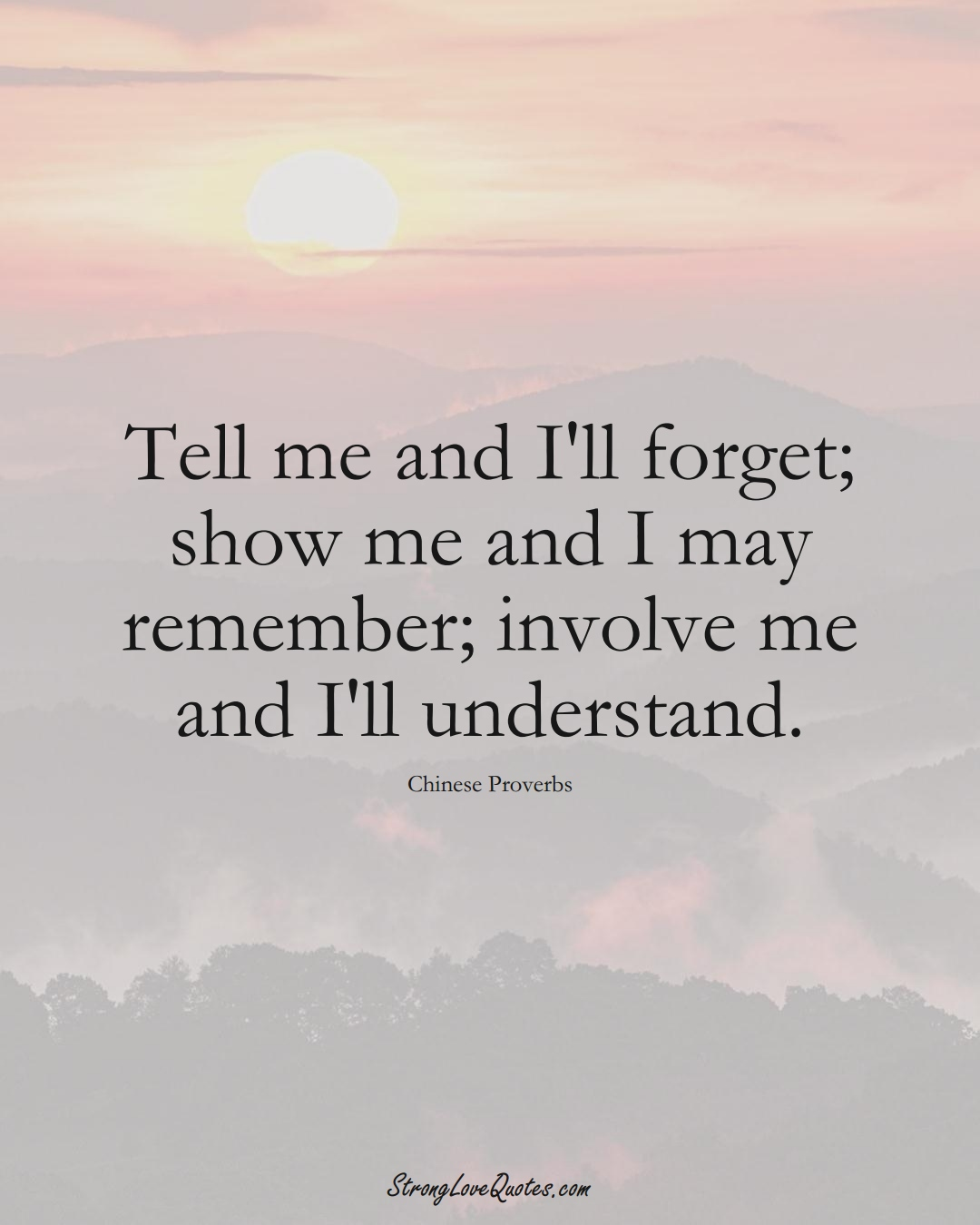 Tell me and I'll forget; show me and I may remember; involve me and I'll understand. (Chinese Sayings);  #AsianSayings