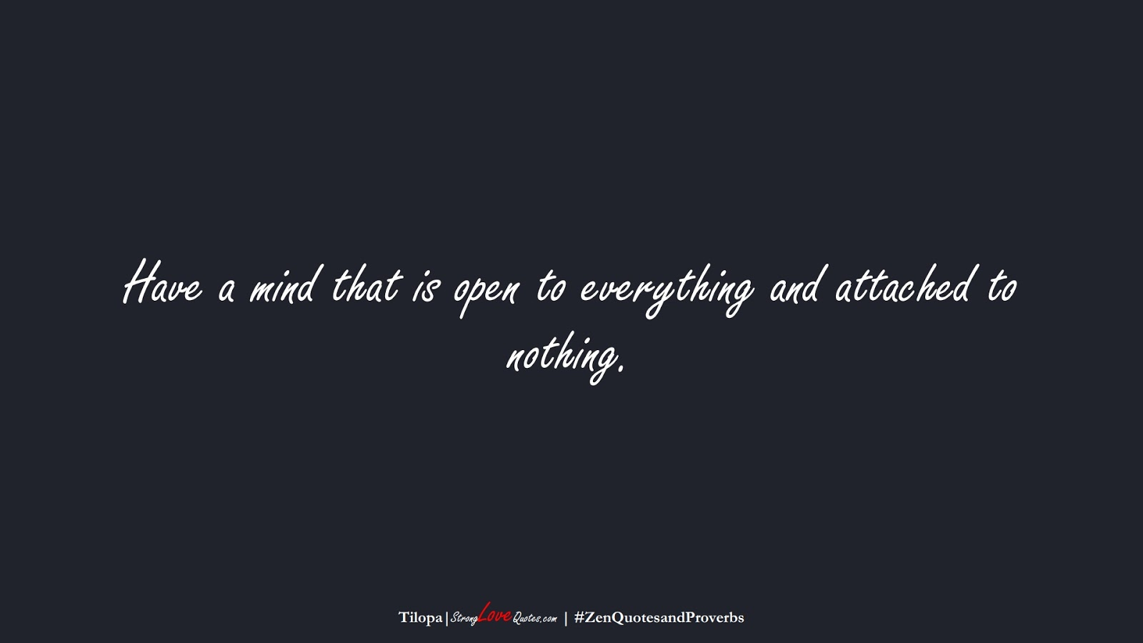 Have a mind that is open to everything and attached to nothing. (Tilopa);  #ZenQuotesandProverbs