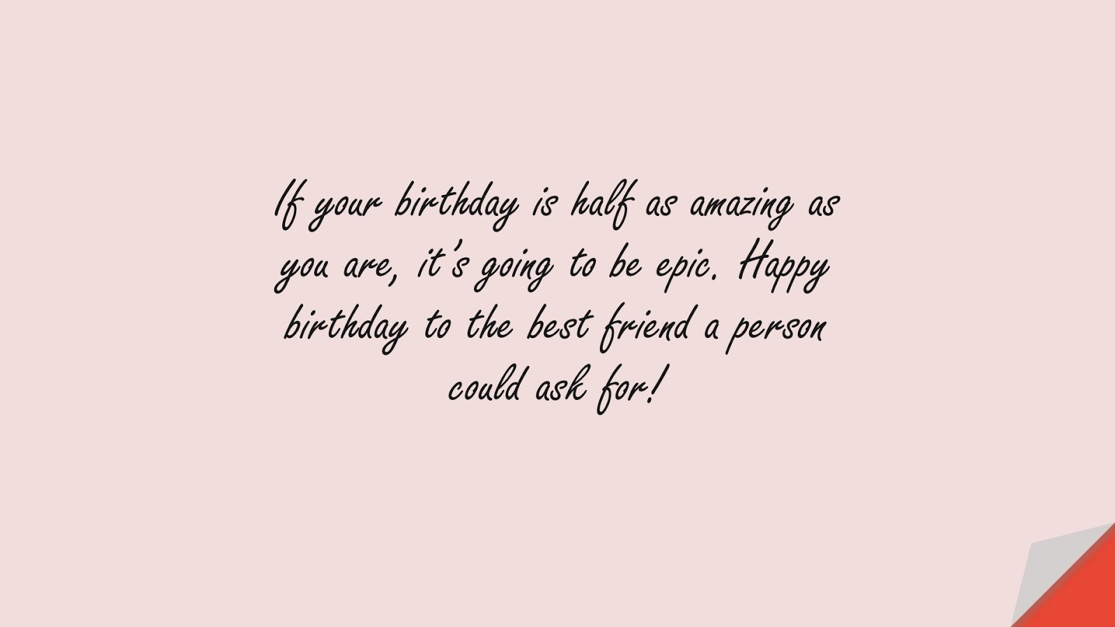 If your birthday is half as amazing as you are, it's going to be epic. Happy birthday to the best friend a person could ask for!FALSE