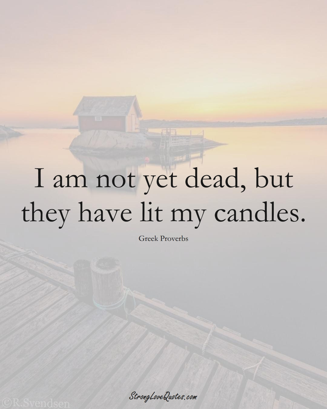 I am not yet dead, but they have lit my candles. (Greek Sayings);  #EuropeanSayings
