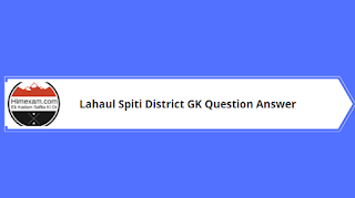 Lahaul Spiti District GK Question Answer