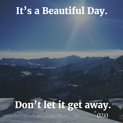 "Featured in our Most Inspirational Song Lines and Lyrics Ever list: ""It's a beautiful day. Don't let it get away."" - U2 ""Beautiful Day"" inspirational song lines."