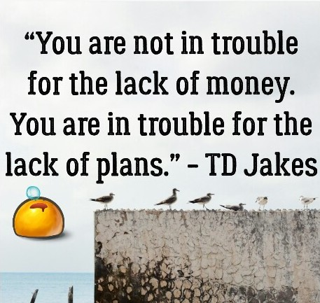 TD Jakes: You are not in trouble for the lack of money. You are in trouble for the lack of plans - Quotes