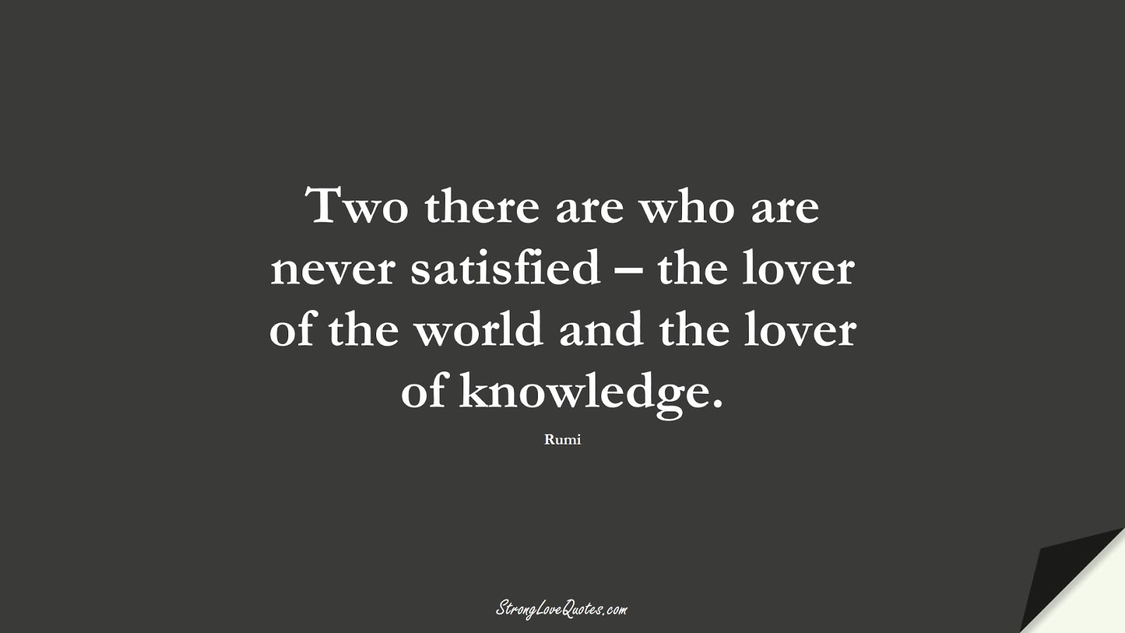 Two there are who are never satisfied – the lover of the world and the lover of knowledge. (Rumi);  #KnowledgeQuotes