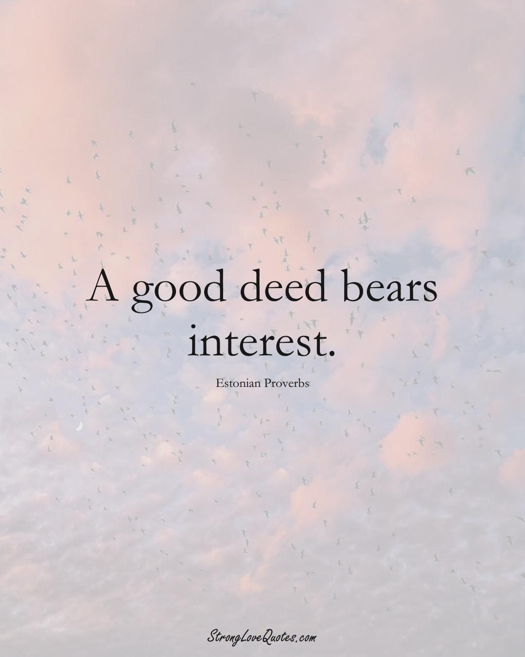 A good deed bears interest. (Estonian Sayings);  #EuropeanSayings