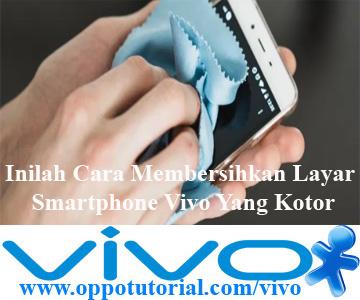 Inilah Cara Membersihkan Layar Smartphone Vivo Yang Kotor