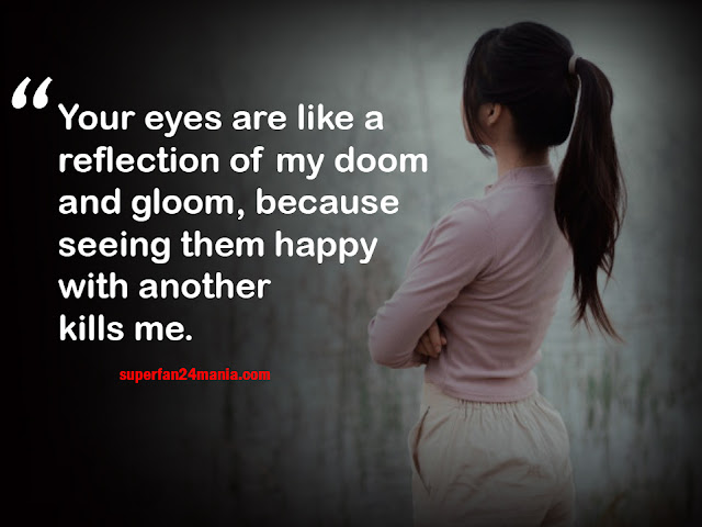 Your eyes are like a reflection of my doom and gloom, because seeing them happy with another kills me.