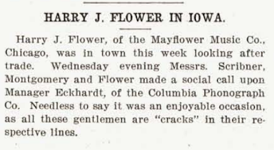 "HARRY J. FLOWER IN IOWA. Harry J. Flower, of the Mayflower Music Co., Chicago, was in town this week looking after trade. Wednesday evening Messrs. Scribner, Montgomery and Flower made a social call upon Manager Eckhardt, of the Columbia Phonograph Co. Needless to say it was an enjoyable occasion, as all these gentlemen are ""cracks"" in their respective lines."
