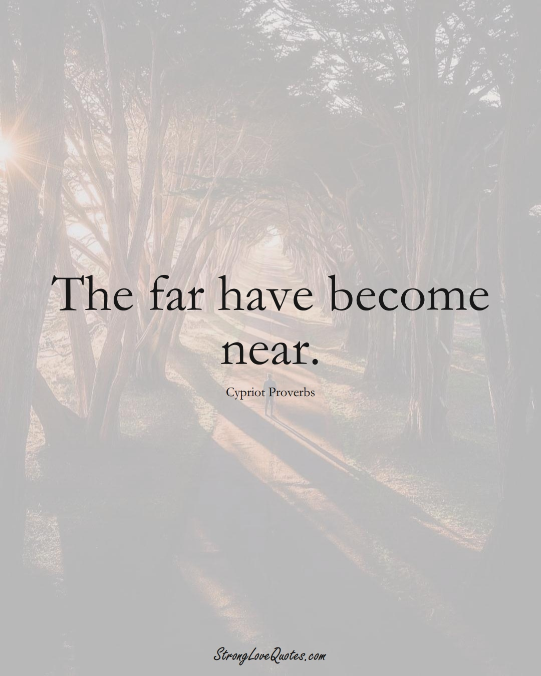 The far have become near. (Cypriot Sayings);  #MiddleEasternSayings