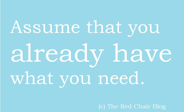 Inspirational quote from The Red Chair Blog Assume that you already have what you need