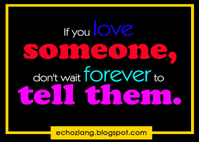 If you love someone don't wait forever to tell them.