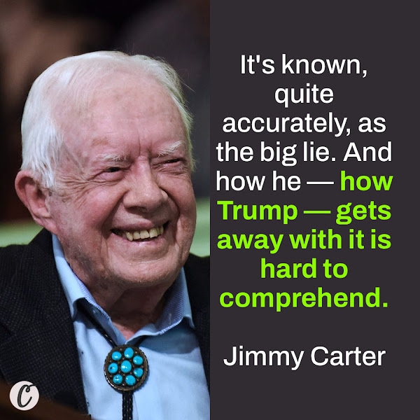 It's known, quite accurately, as the big lie. And how he — how Trump — gets away with it is hard to comprehend. — Former President Jimmy Carter
