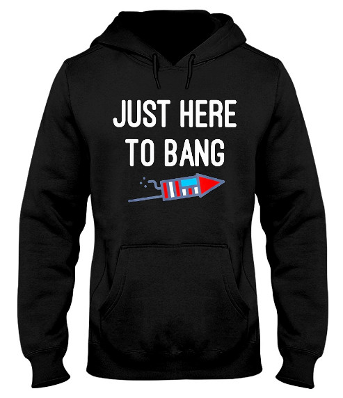 Just Here To Bang Hoodie, Just Here To Bang Sweatshirt, Just Here To Bang Sweater, Just Here To Bang Shirts