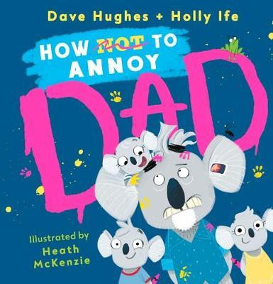 How not to annoy dad by Dave Hughes and Holly Ife