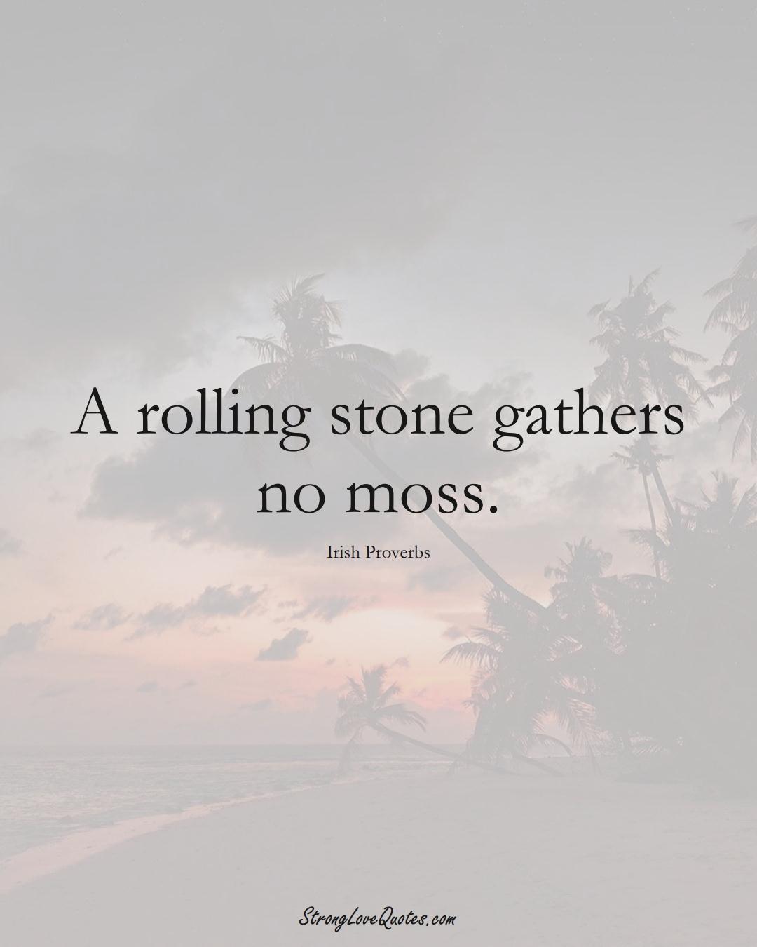 A rolling stone gathers no moss. (Irish Sayings);  #EuropeanSayings
