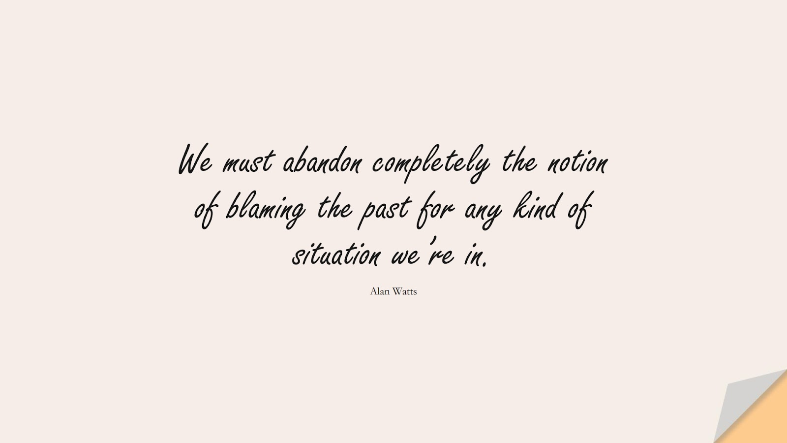We must abandon completely the notion of blaming the past for any kind of situation we're in. (Alan Watts);  #DepressionQuotes