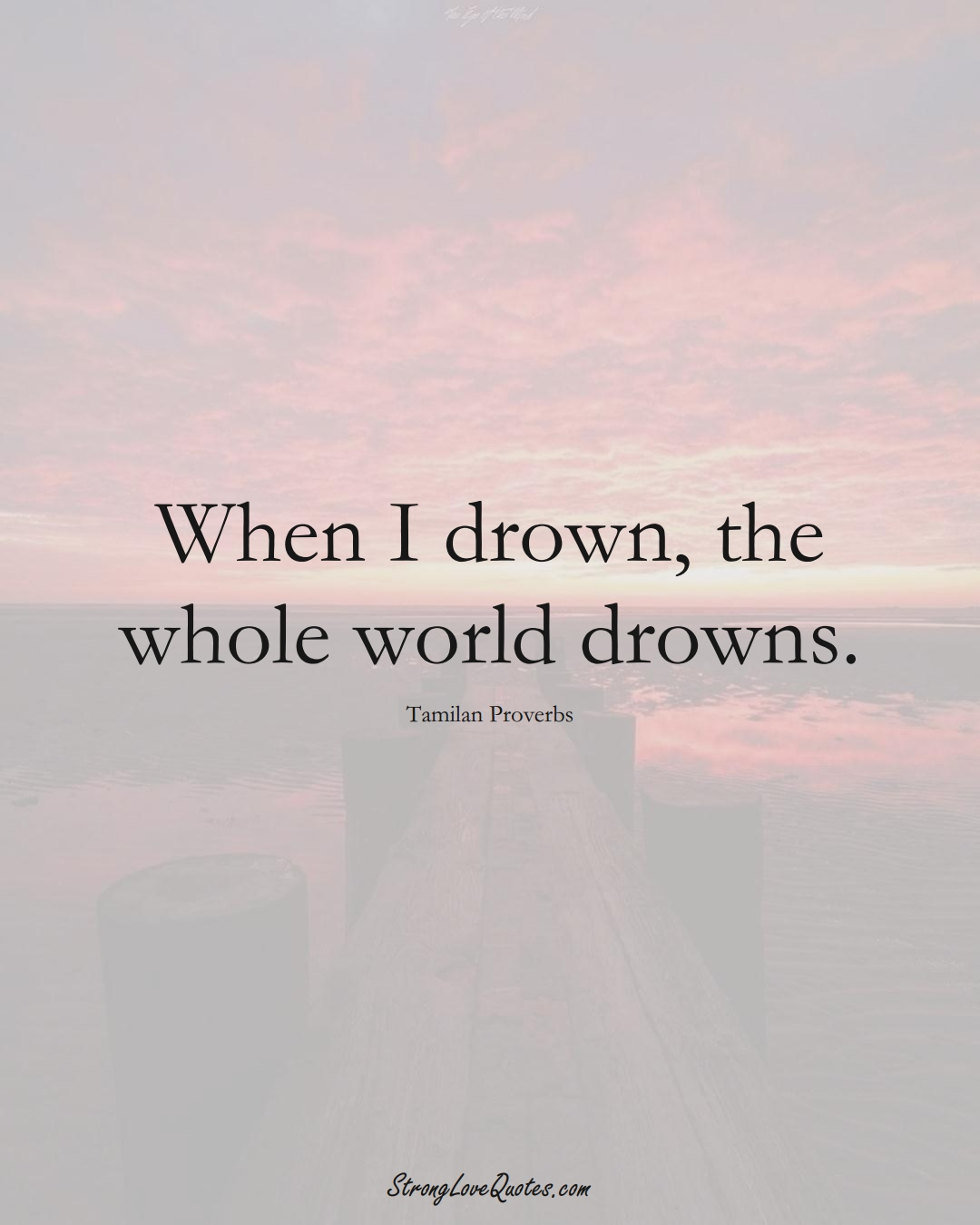 When I drown, the whole world drowns. (Tamilan Sayings);  #aVarietyofCulturesSayings