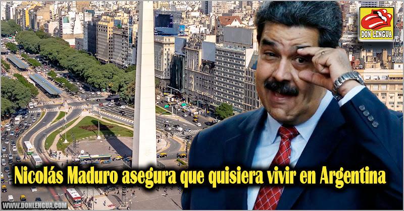 Nicolás Maduro asegura que quisiera vivir en Argentina