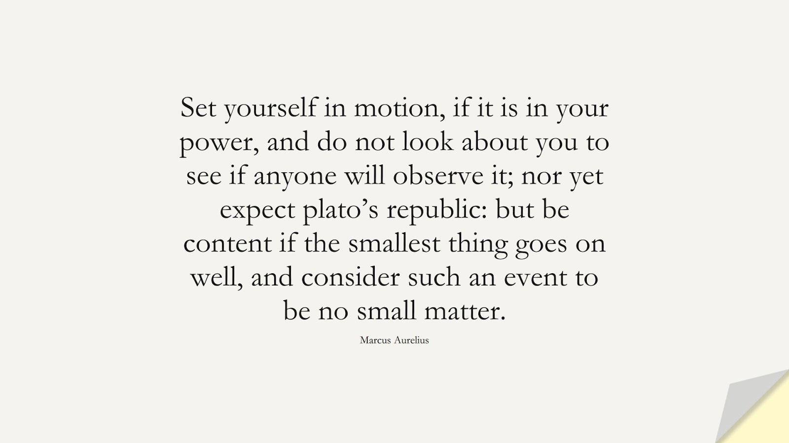 Set yourself in motion, if it is in your power, and do not look about you to see if anyone will observe it; nor yet expect plato's republic: but be content if the smallest thing goes on well, and consider such an event to be no small matter. (Marcus Aurelius);  #MarcusAureliusQuotes