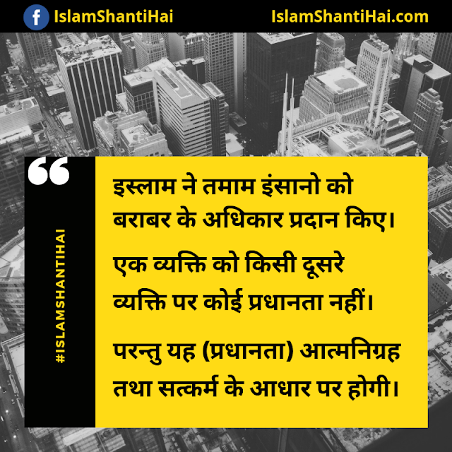 इस्लाम ने तमाम इंसानो को बराबर के अधिकार प्रदान किए। एक व्यक्ति को किसी दूसरे व्यक्ति पर कोई प्रधानता नहीं। परन्तु यह (प्रधानता) आत्मनिग्रह तथा सत्कर्म के आधार पर होगी। इस्लाम की विशेषताएं | इस्लामिक कोट्स स्टेटस इन हिंदी | Quotes Status in Hindi Images by Ummat-e-Nabi.com