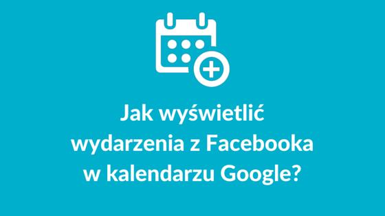 Jak wyświetlić wydarzenia z Facebooka w kalendarzu Google?