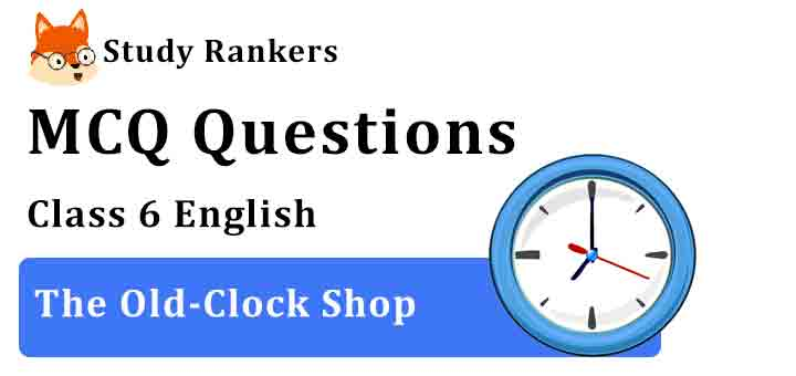 MCQ Questions for Class 6 English Chapter 4 The Old-Clock Shop A Pact with the Sun